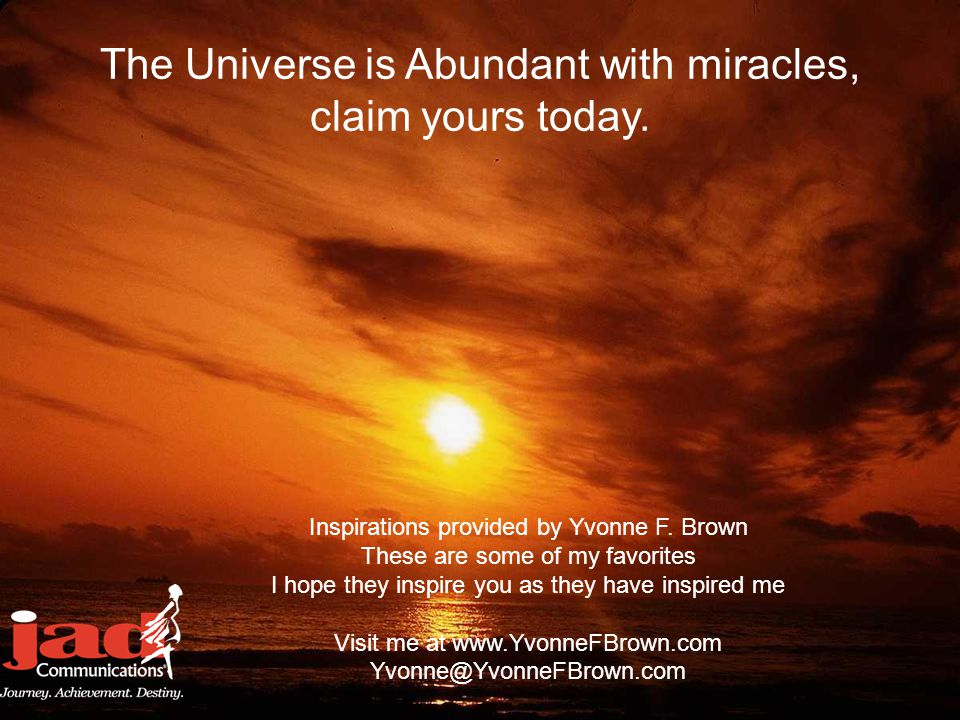 The Universe is Abundant with miracles, claim yours today. Inspirations provided by Yvonne F. Brown These are some of my favorites I hope they inspire