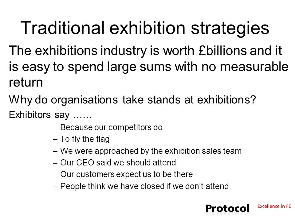 Traditional exhibition strategies The exhibitions industry is worth £billions and it is easy to spend large sums with no measurable return Why do organisations take stands at exhibitions.