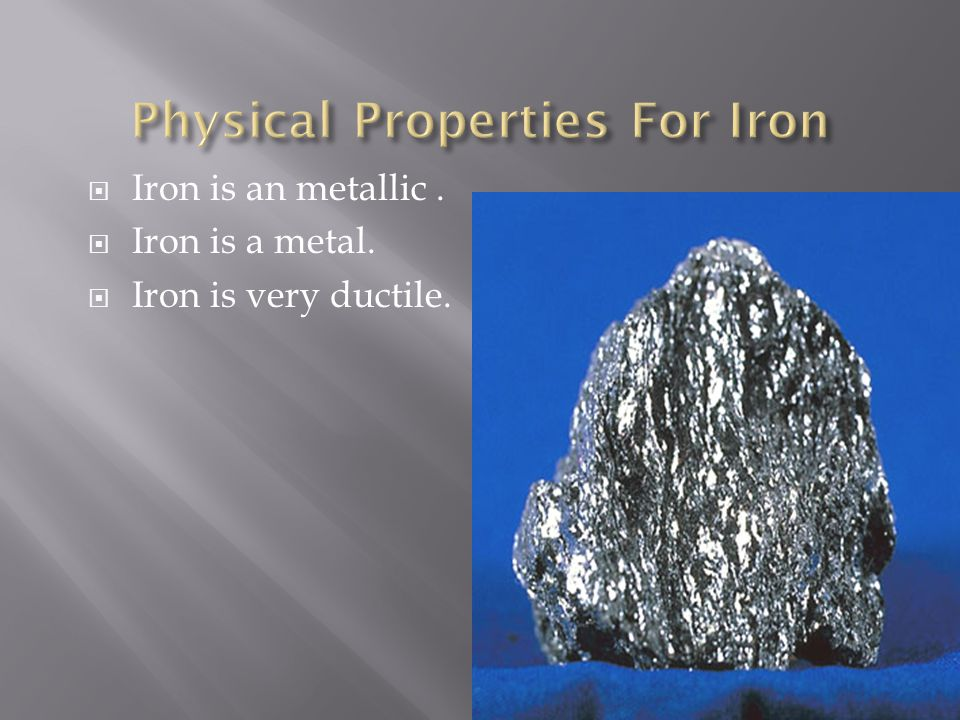  Iron is an metallic.  Iron is a metal.  Iron is very ductile.