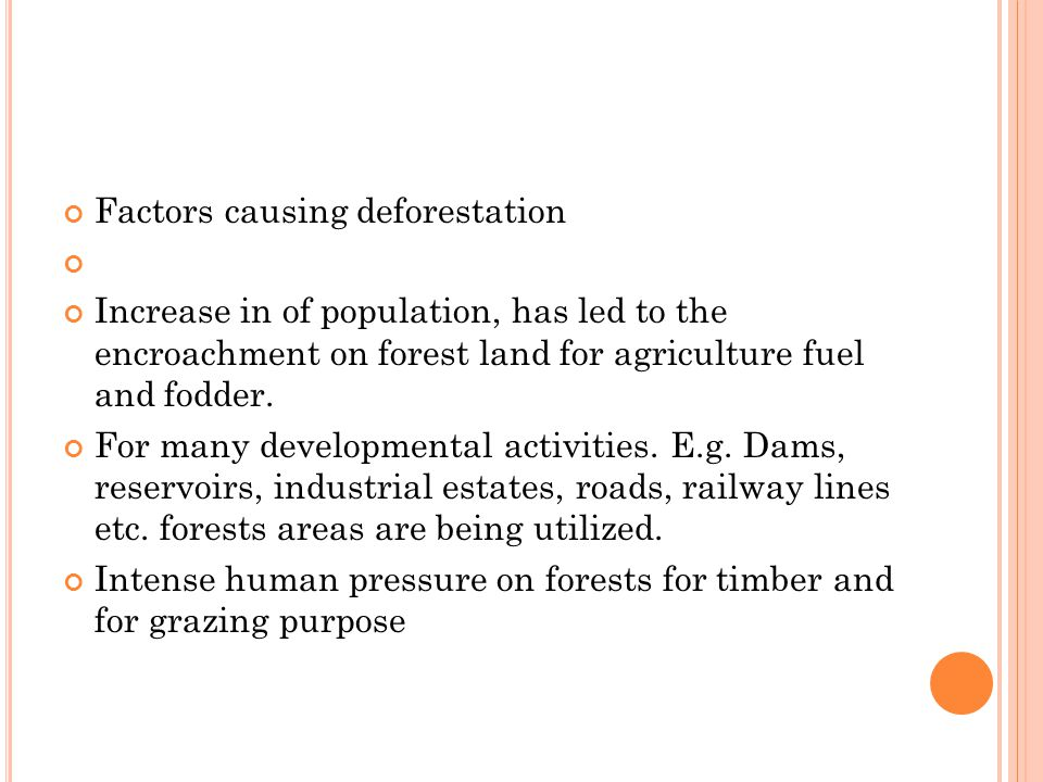Factors causing deforestation Increase in of population, has led to the encroachment on forest land for agriculture fuel and fodder.