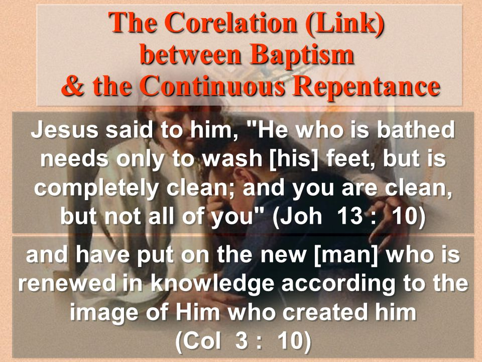 Jesus said to him, He who is bathed needs only to wash [his] feet, but is completely clean; and you are clean, but not all of you (Joh 13 : 10) and have put on the new [man] who is renewed in knowledge according to the image of Him who created him (Col 3 : 10) and have put on the new [man] who is renewed in knowledge according to the image of Him who created him (Col 3 : 10) The Corelation (Link) between Baptism & the Continuous Repentance The Corelation (Link) between Baptism & the Continuous Repentance