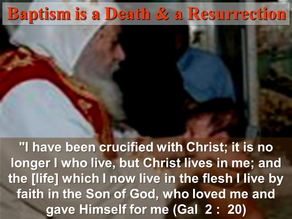 I have been crucified with Christ; it is no longer I who live, but Christ lives in me; and the [life] which I now live in the flesh I live by faith in the Son of God, who loved me and gave Himself for me (Gal 2 : 20) Baptism is a Death & a Resurrection