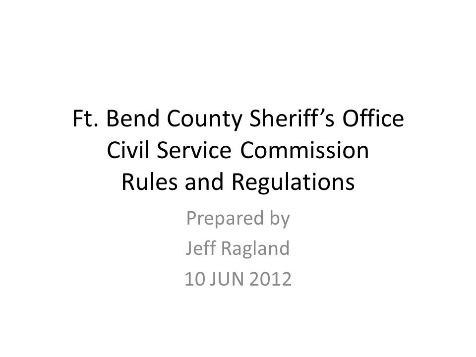 Ft. Bend County Sheriff's Office Civil Service Commission Rules and Regulations Prepared by Jeff Ragland 10 JUN 2012