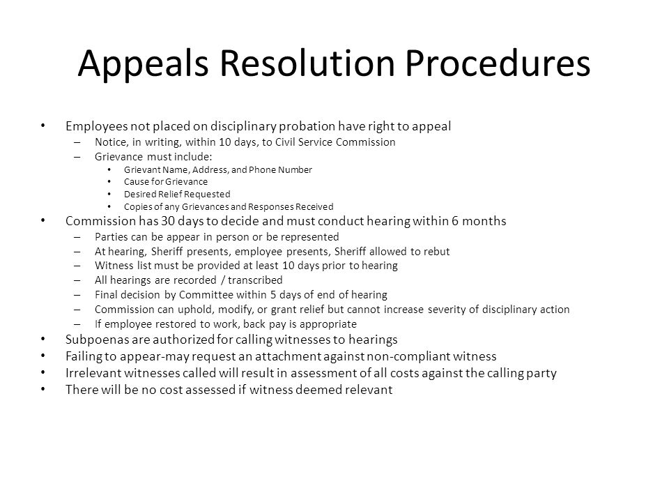Appeals Resolution Procedures Employees not placed on disciplinary probation have right to appeal – Notice, in writing, within 10 days, to Civil Service Commission – Grievance must include: Grievant Name, Address, and Phone Number Cause for Grievance Desired Relief Requested Copies of any Grievances and Responses Received Commission has 30 days to decide and must conduct hearing within 6 months – Parties can be appear in person or be represented – At hearing, Sheriff presents, employee presents, Sheriff allowed to rebut – Witness list must be provided at least 10 days prior to hearing – All hearings are recorded / transcribed – Final decision by Committee within 5 days of end of hearing – Commission can uphold, modify, or grant relief but cannot increase severity of disciplinary action – If employee restored to work, back pay is appropriate Subpoenas are authorized for calling witnesses to hearings Failing to appear-may request an attachment against non-compliant witness Irrelevant witnesses called will result in assessment of all costs against the calling party There will be no cost assessed if witness deemed relevant
