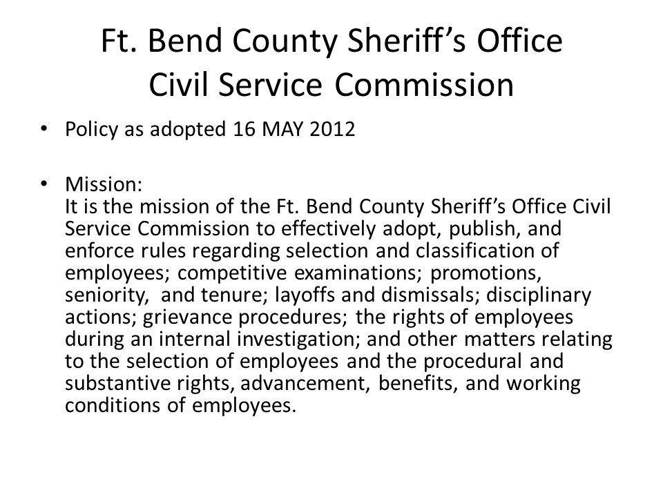 Ft. Bend County Sheriff's Office Civil Service Commission Policy as adopted 16 MAY 2012 Mission: It is the mission of the Ft. Bend County Sheriff's Of