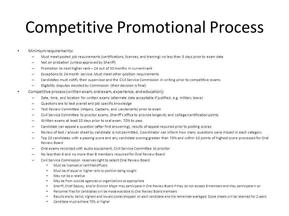 Competitive Promotional Process Minimum requirements: – Must meet posted job requirements (certifications, licenses, and training) no less than 5 days prior to exam date – Not on probation (unless approved by Sheriff) – Promotion to next higher rank – 24 out of 30 months in current rank – Exceptions to 24 month service.