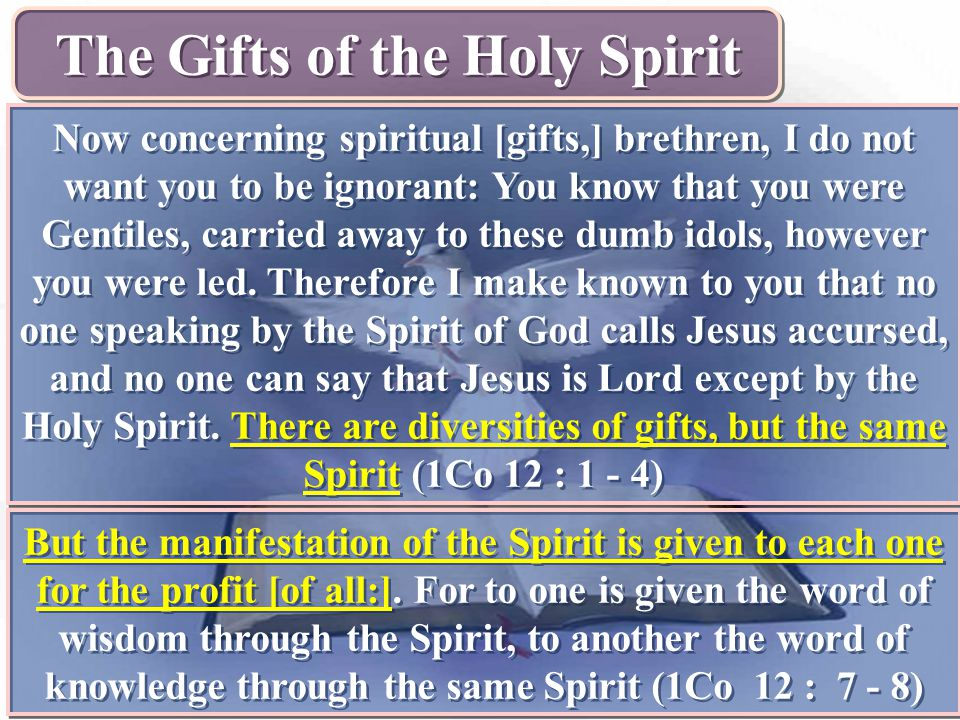 The Gifts of the Holy Spirit Now concerning spiritual [gifts,] brethren, I do not want you to be ignorant: You know that you were Gentiles, carried aw