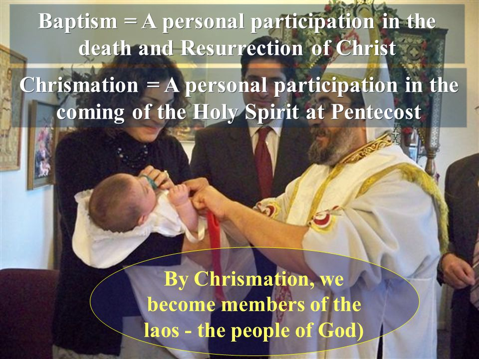 Baptism = A personal participation in the death and Resurrection of Christ Chrismation = A personal participation in the coming of the Holy Spirit at