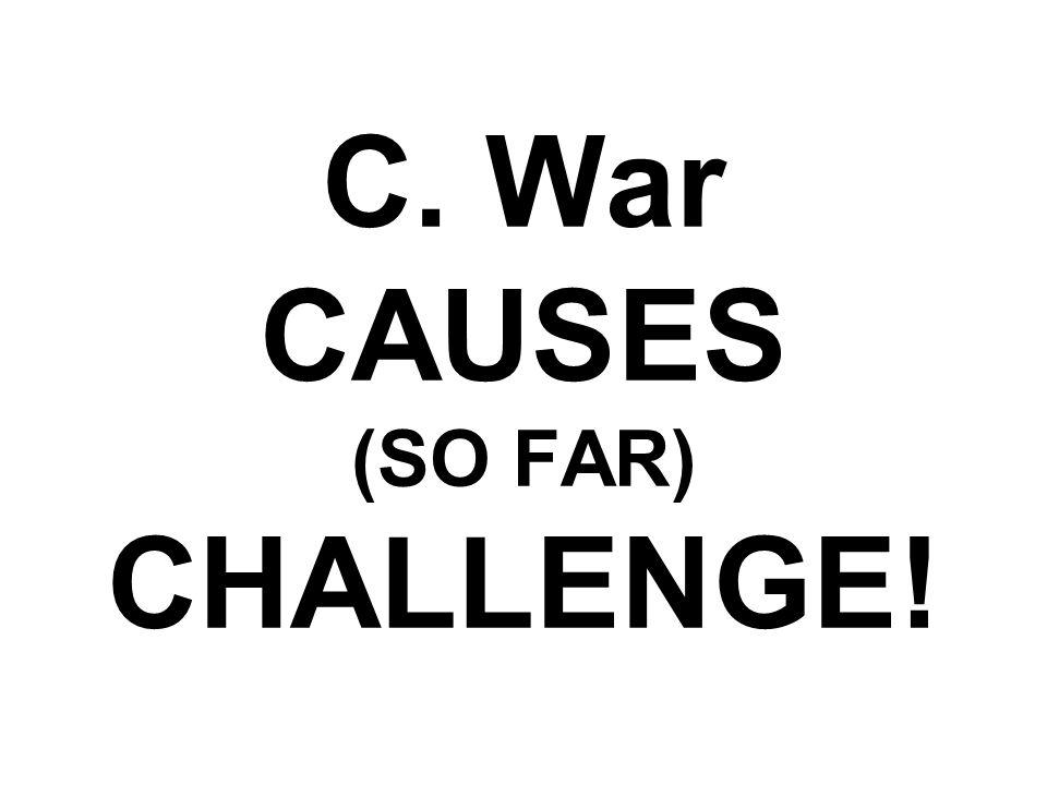 C. War CAUSES (SO FAR) CHALLENGE!
