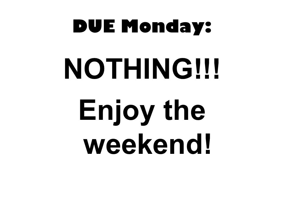 DUE Monday: NOTHING!!! Enjoy the weekend!