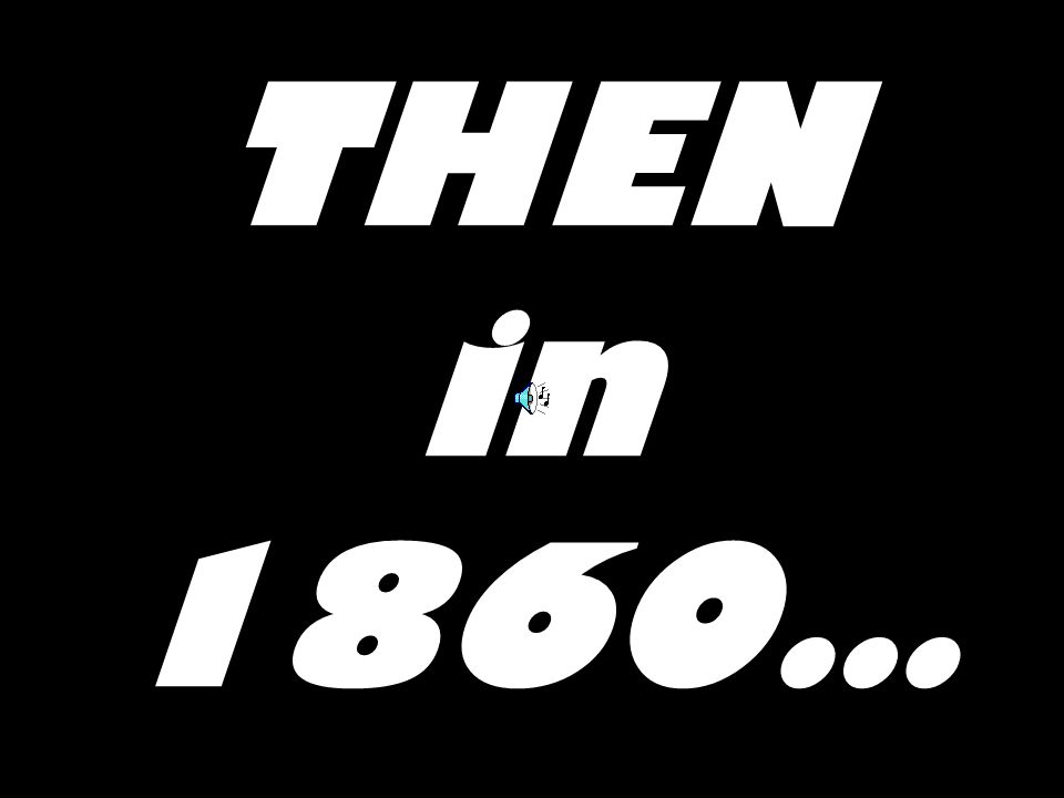 THEN in 1860…
