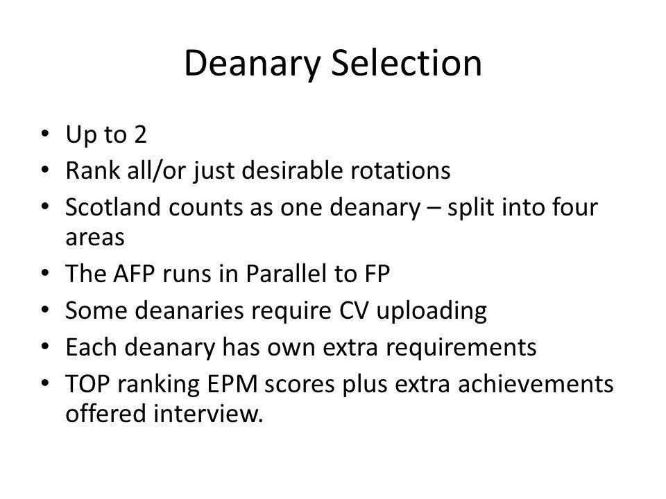 Deanary Selection Up to 2 Rank all/or just desirable rotations Scotland counts as one deanary – split into four areas The AFP runs in Parallel to FP Some deanaries require CV uploading Each deanary has own extra requirements TOP ranking EPM scores plus extra achievements offered interview.