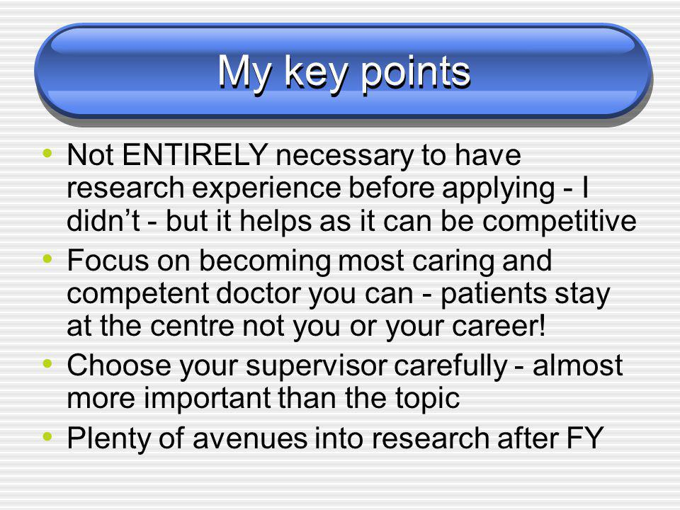 My key points Not ENTIRELY necessary to have research experience before applying - I didn't - but it helps as it can be competitive Focus on becoming most caring and competent doctor you can - patients stay at the centre not you or your career.