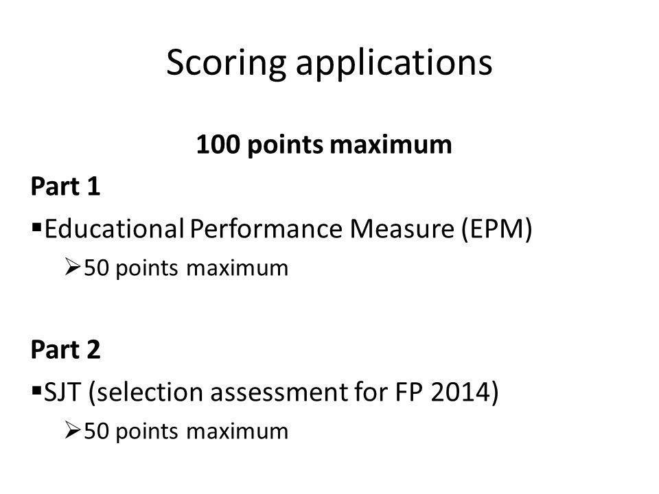 Scoring applications 100 points maximum Part 1  Educational Performance Measure (EPM)  50 points maximum Part 2  SJT (selection assessment for FP 2014)  50 points maximum