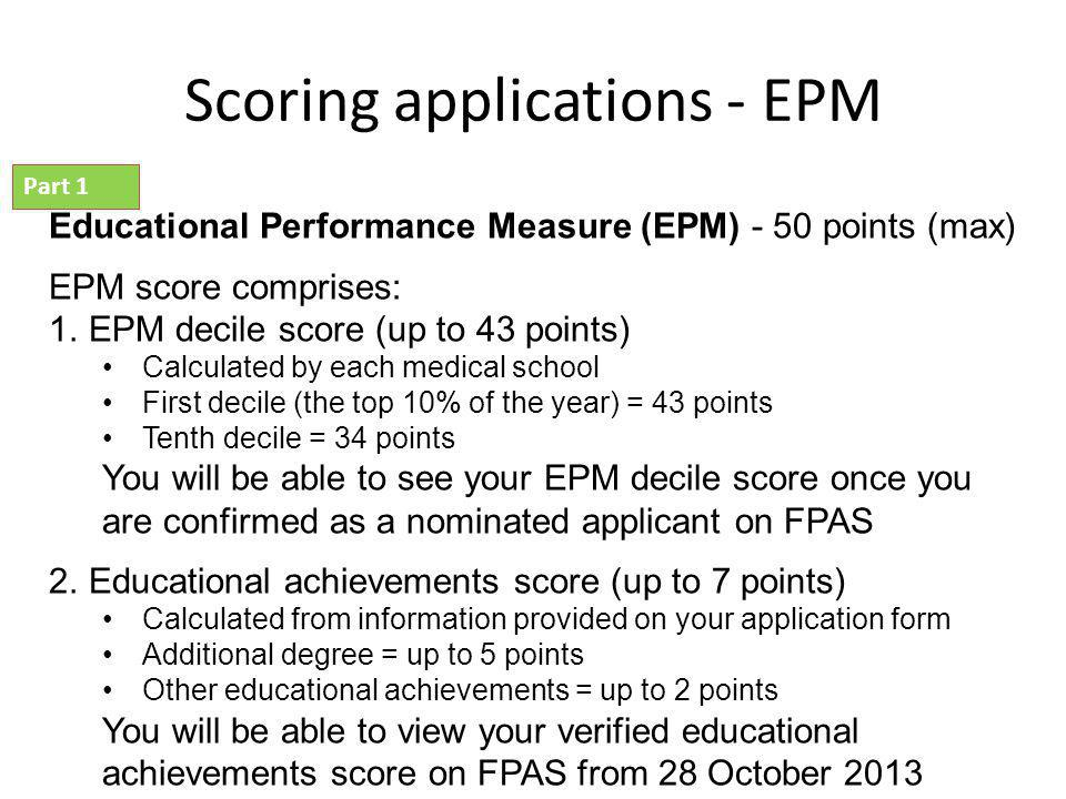 Scoring applications - EPM Educational Performance Measure (EPM) - 50 points (max) EPM score comprises: 1.EPM decile score (up to 43 points) Calculated by each medical school First decile (the top 10% of the year) = 43 points Tenth decile = 34 points You will be able to see your EPM decile score once you are confirmed as a nominated applicant on FPAS 2.Educational achievements score (up to 7 points) Calculated from information provided on your application form Additional degree = up to 5 points Other educational achievements = up to 2 points You will be able to view your verified educational achievements score on FPAS from 28 October 2013 Part 1