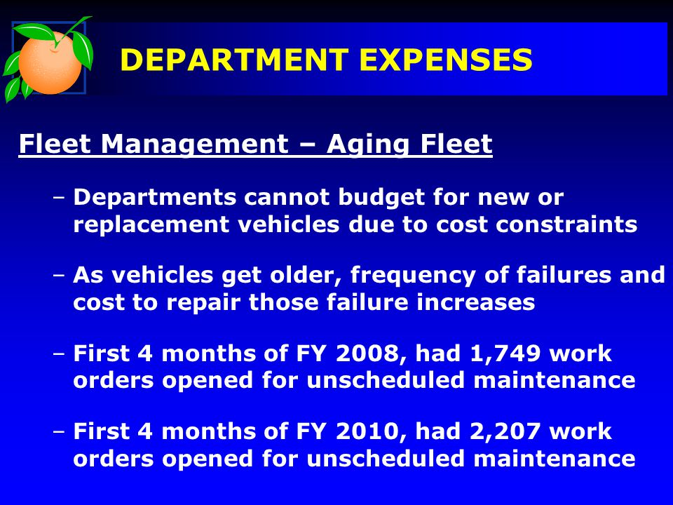 DEPARTMENT EXPENSES Fleet Management – Aging Fleet –Departments cannot budget for new or replacement vehicles due to cost constraints –As vehicles get older, frequency of failures and cost to repair those failure increases –First 4 months of FY 2008, had 1,749 work orders opened for unscheduled maintenance –First 4 months of FY 2010, had 2,207 work orders opened for unscheduled maintenance