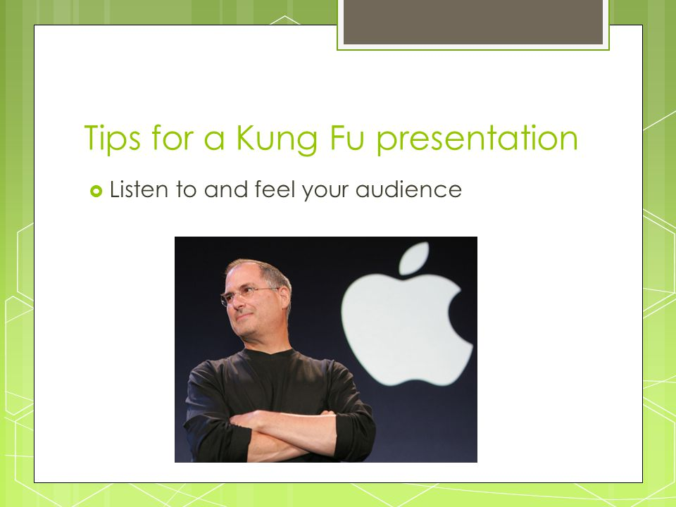 Tips for a Kung Fu presentation  Listen to and feel your audience