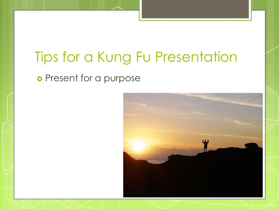 Tips for a Kung Fu Presentation  Present for a purpose