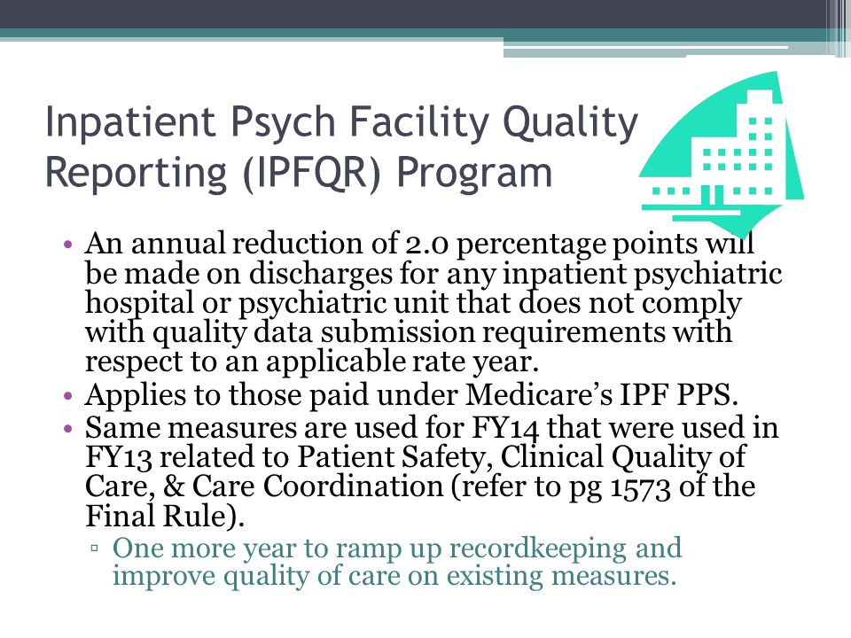 Inpatient Psych Facility Quality Reporting (IPFQR) Program An annual reduction of 2.0 percentage points will be made on discharges for any inpatient psychiatric hospital or psychiatric unit that does not comply with quality data submission requirements with respect to an applicable rate year.