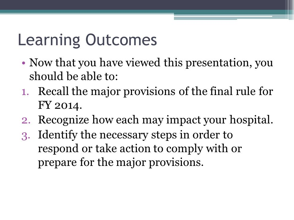 Learning Outcomes Now that you have viewed this presentation, you should be able to: 1.Recall the major provisions of the final rule for FY 2014.