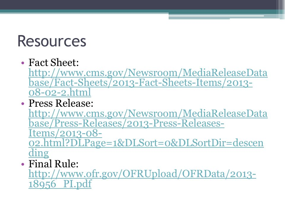 Resources Fact Sheet: http://www.cms.gov/Newsroom/MediaReleaseData base/Fact-Sheets/2013-Fact-Sheets-Items/2013- 08-02-2.html http://www.cms.gov/Newsroom/MediaReleaseData base/Fact-Sheets/2013-Fact-Sheets-Items/2013- 08-02-2.html Press Release: http://www.cms.gov/Newsroom/MediaReleaseData base/Press-Releases/2013-Press-Releases- Items/2013-08- 02.html DLPage=1&DLSort=0&DLSortDir=descen ding http://www.cms.gov/Newsroom/MediaReleaseData base/Press-Releases/2013-Press-Releases- Items/2013-08- 02.html DLPage=1&DLSort=0&DLSortDir=descen ding Final Rule: http://www.ofr.gov/OFRUpload/OFRData/2013- 18956_PI.pdf http://www.ofr.gov/OFRUpload/OFRData/2013- 18956_PI.pdf