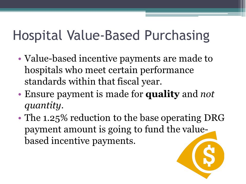 Hospital Value-Based Purchasing Value-based incentive payments are made to hospitals who meet certain performance standards within that fiscal year.