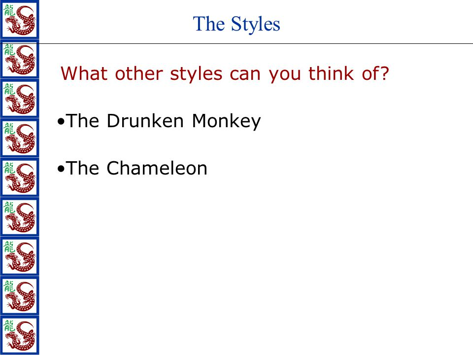 The Styles What other styles can you think of? The Drunken Monkey The Chameleon