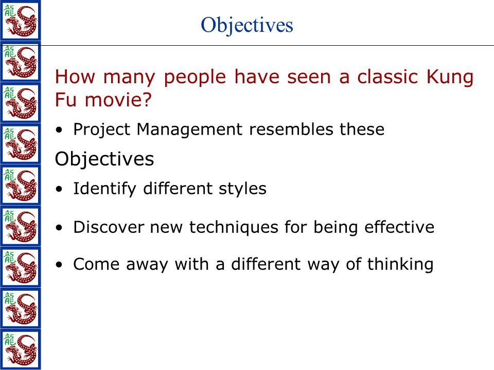 Objectives How many people have seen a classic Kung Fu movie? Project Management resembles these Objectives Identify different styles Discover new tec