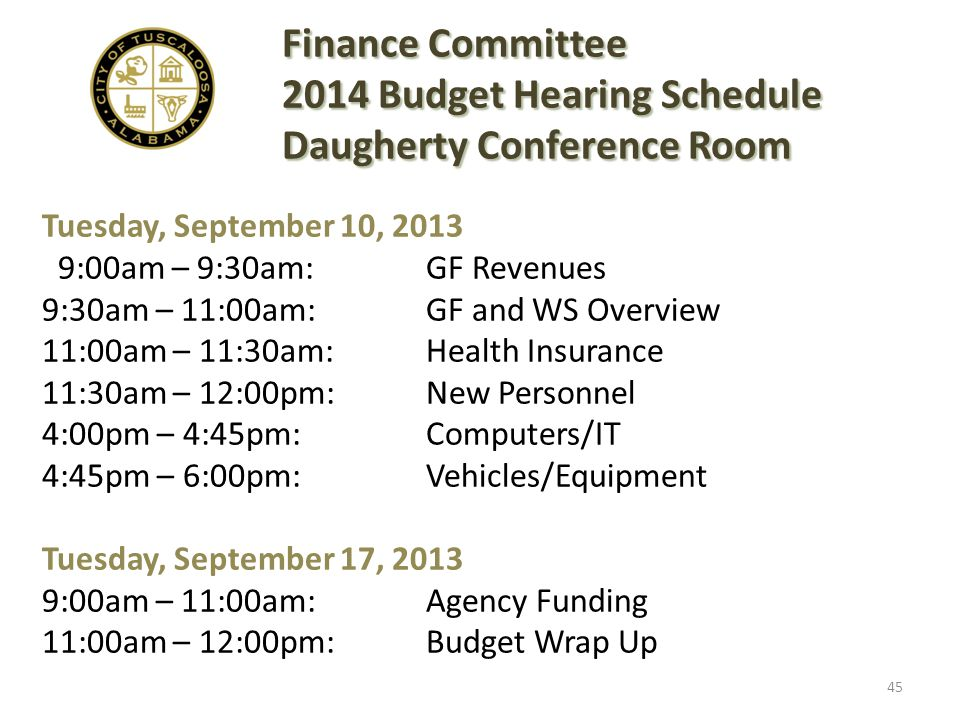 Tuesday, September 10, 2013 9:00am – 9:30am: GF Revenues 9:30am – 11:00am: GF and WS Overview 11:00am – 11:30am:Health Insurance 11:30am – 12:00pm:New Personnel 4:00pm – 4:45pm:Computers/IT 4:45pm – 6:00pm:Vehicles/Equipment Tuesday, September 17, 2013 9:00am – 11:00am: Agency Funding 11:00am – 12:00pm: Budget Wrap Up Finance Committee 2014 Budget Hearing Schedule Daugherty Conference Room 45