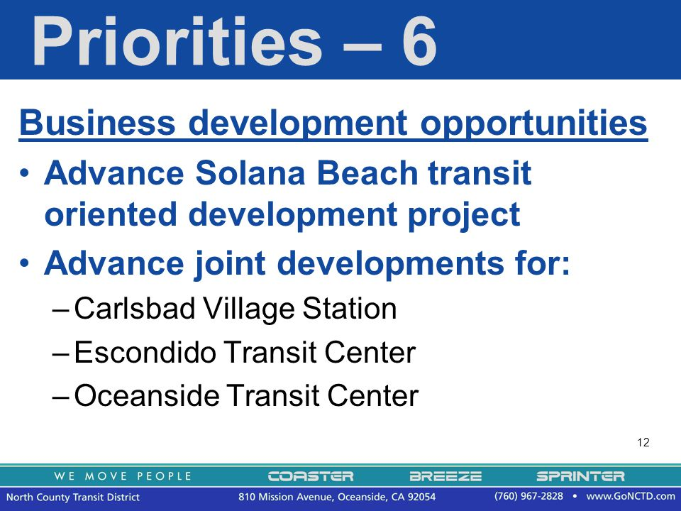 12 Priorities – 6 Business development opportunities Advance Solana Beach transit oriented development project Advance joint developments for: –Carlsbad Village Station –Escondido Transit Center –Oceanside Transit Center