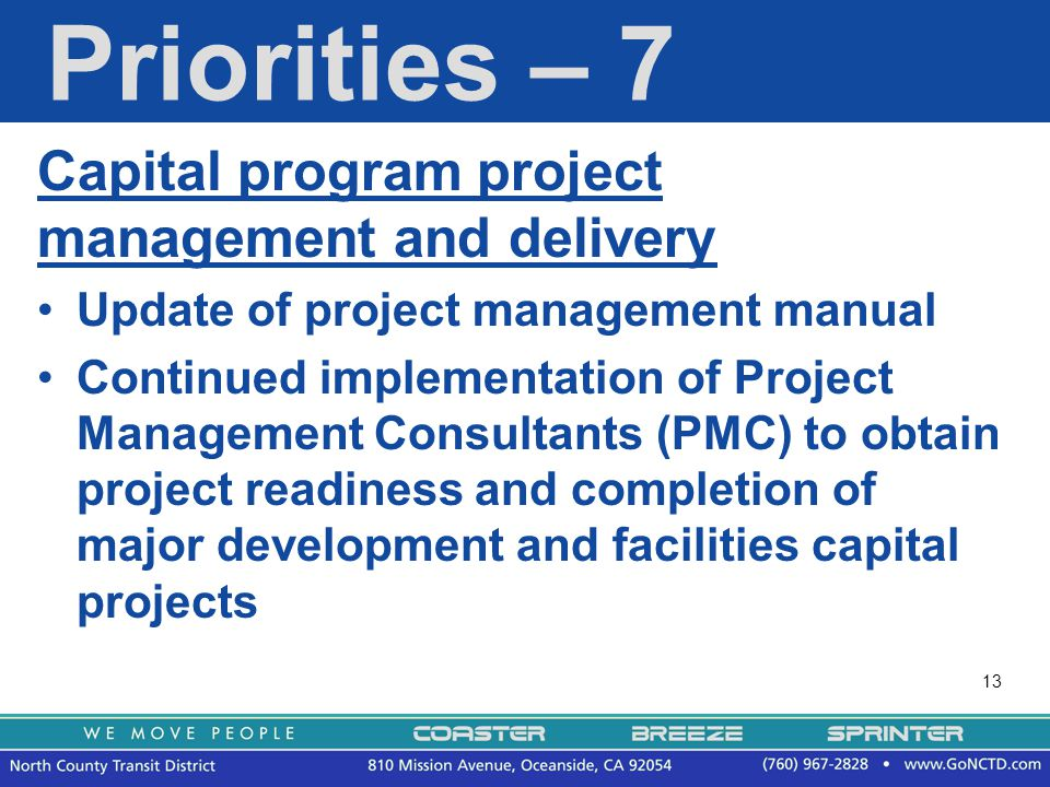 13 Priorities – 7 Capital program project management and delivery Update of project management manual Continued implementation of Project Management Consultants (PMC) to obtain project readiness and completion of major development and facilities capital projects