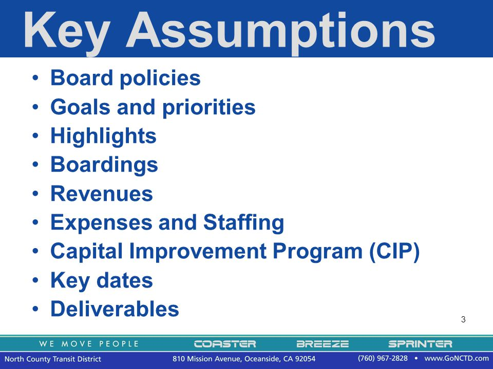 3 Key Assumptions Board policies Goals and priorities Highlights Boardings Revenues Expenses and Staffing Capital Improvement Program (CIP) Key dates Deliverables