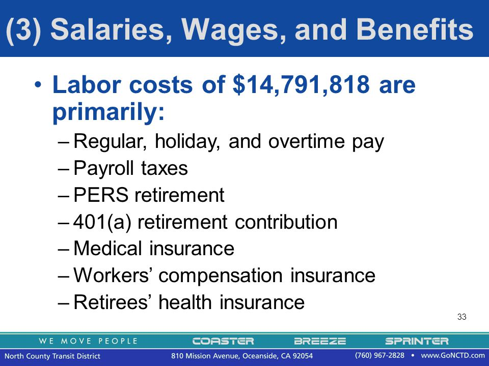 33 (3) Salaries, Wages, and Benefits Labor costs of $14,791,818 are primarily: –Regular, holiday, and overtime pay –Payroll taxes –PERS retirement –401(a) retirement contribution –Medical insurance –Workers' compensation insurance –Retirees' health insurance
