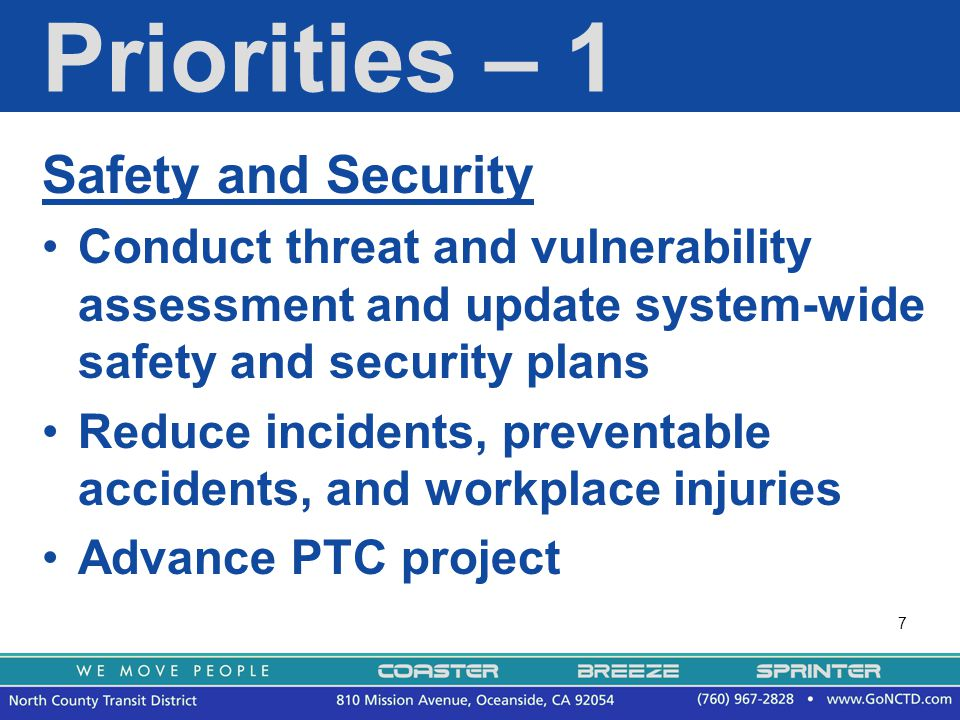 7 Priorities – 1 Safety and Security Conduct threat and vulnerability assessment and update system-wide safety and security plans Reduce incidents, preventable accidents, and workplace injuries Advance PTC project