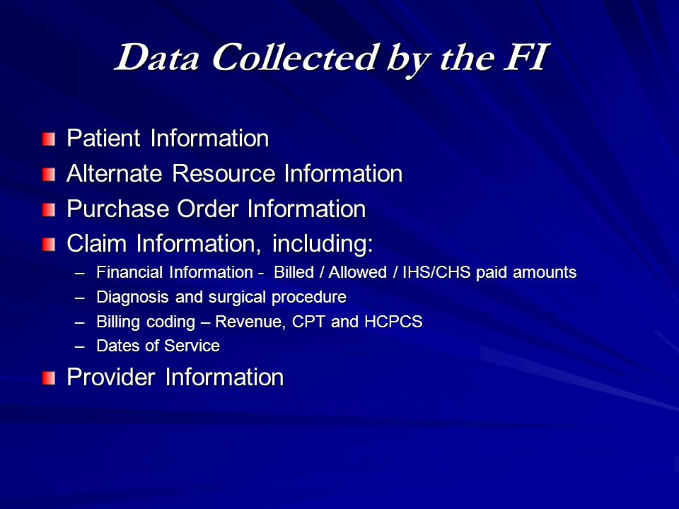 Data Collected by the FI Patient Information Alternate Resource Information Purchase Order Information Claim Information, including: –Financial Inform