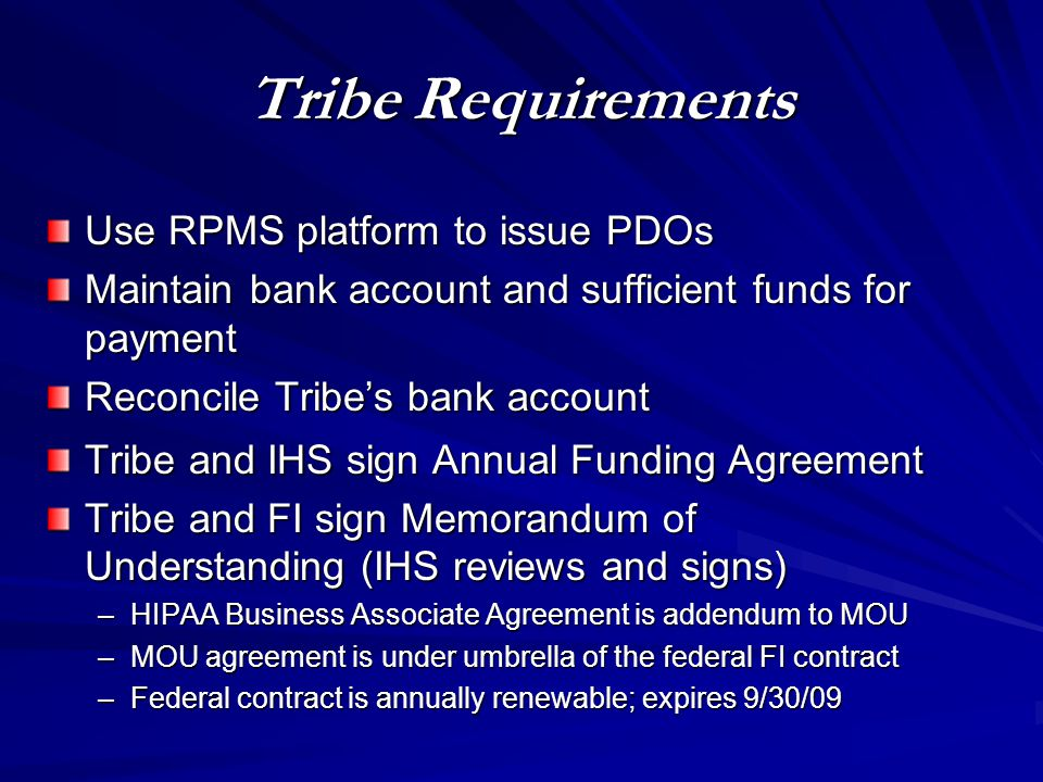 Tribe Requirements Use RPMS platform to issue PDOs Maintain bank account and sufficient funds for payment Reconcile Tribe's bank account Tribe and IHS