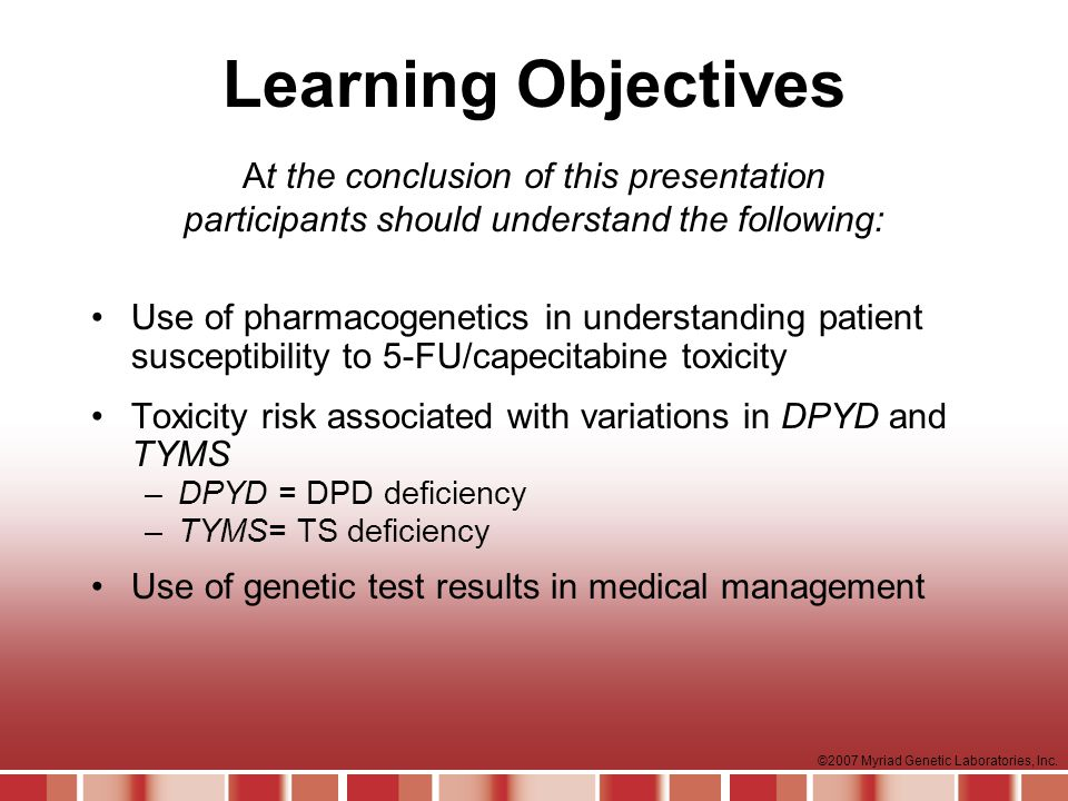 Learning Objectives At the conclusion of this presentation participants should understand the following: Use of pharmacogenetics in understanding patient susceptibility to 5-FU/capecitabine toxicity Toxicity risk associated with variations in DPYD and TYMS –DPYD = DPD deficiency –TYMS= TS deficiency Use of genetic test results in medical management