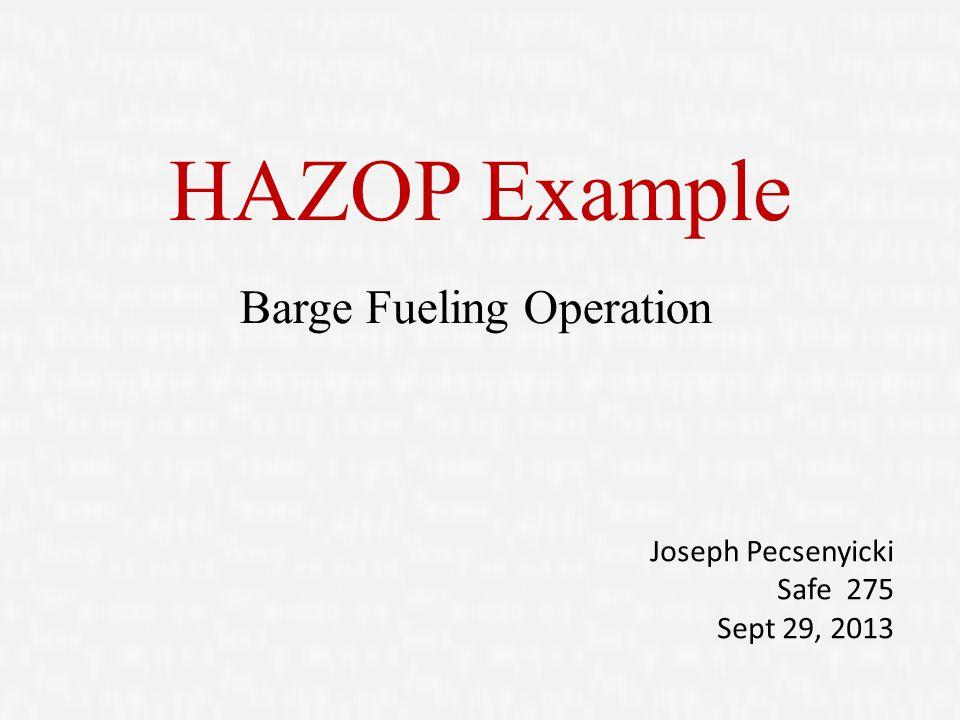 HAZOP Example Barge Fueling Operation Joseph Pecsenyicki Safe 275 Sept 29, 2013