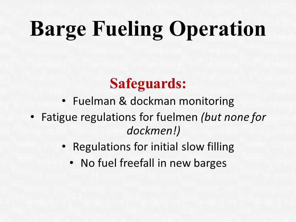 Barge Fueling Operation Safeguards: Fuelman & dockman monitoring Fatigue regulations for fuelmen (but none for dockmen!) Regulations for initial slow filling No fuel freefall in new barges