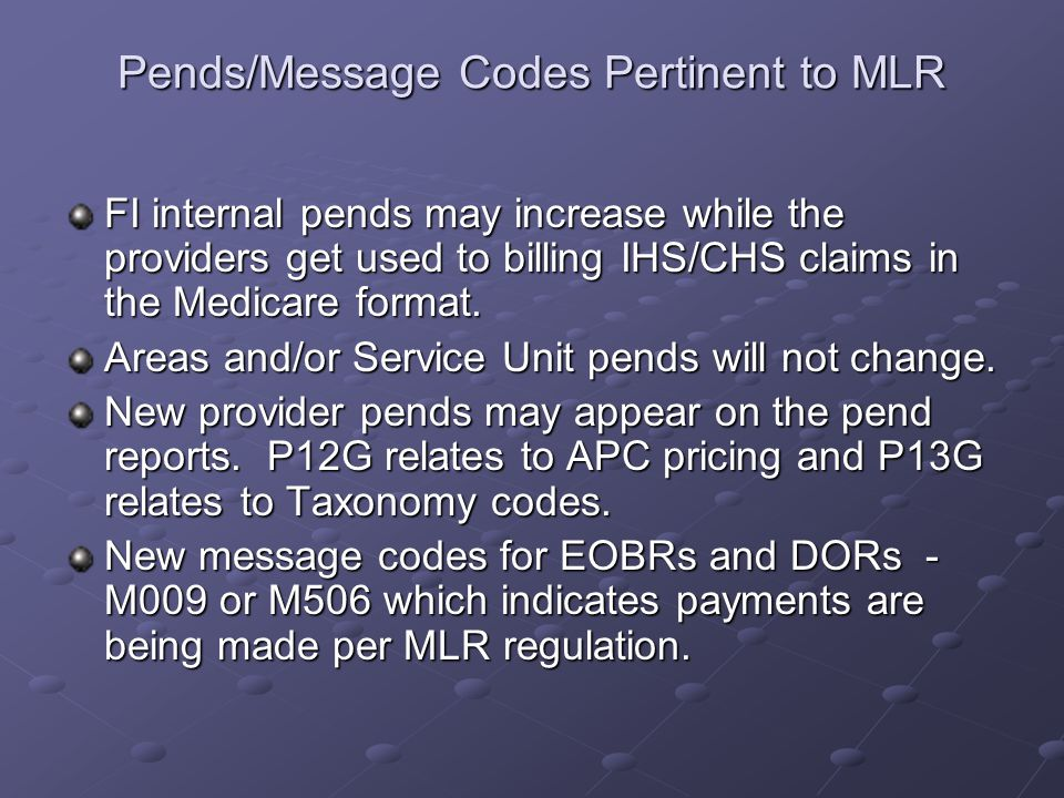 Pends/Message Codes Pertinent to MLR FI internal pends may increase while the providers get used to billing IHS/CHS claims in the Medicare format.