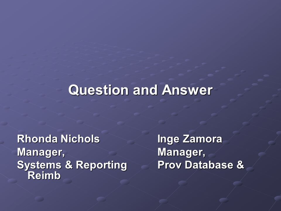 Question and Answer Rhonda NicholsInge Zamora Manager,Manager, Systems & ReportingProv Database & Reimb