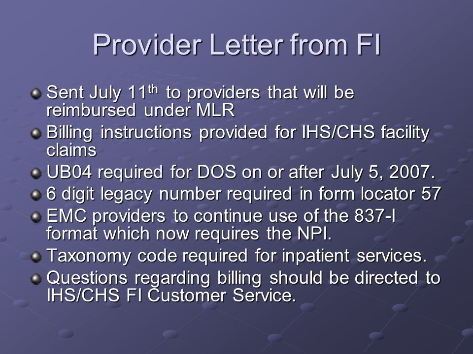 Provider Letter from FI Sent July 11 th to providers that will be reimbursed under MLR Billing instructions provided for IHS/CHS facility claims UB04 required for DOS on or after July 5, 2007.
