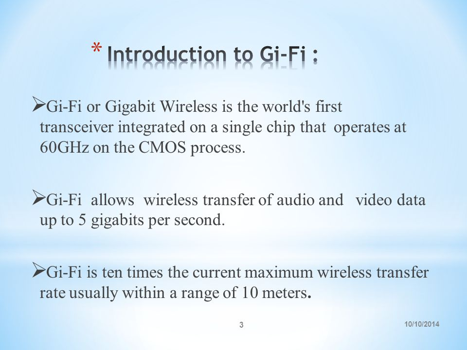 10/10/2014 3  Gi-Fi or Gigabit Wireless is the world s first transceiver integrated on a single chip that operates at 60GHz on the CMOS process.