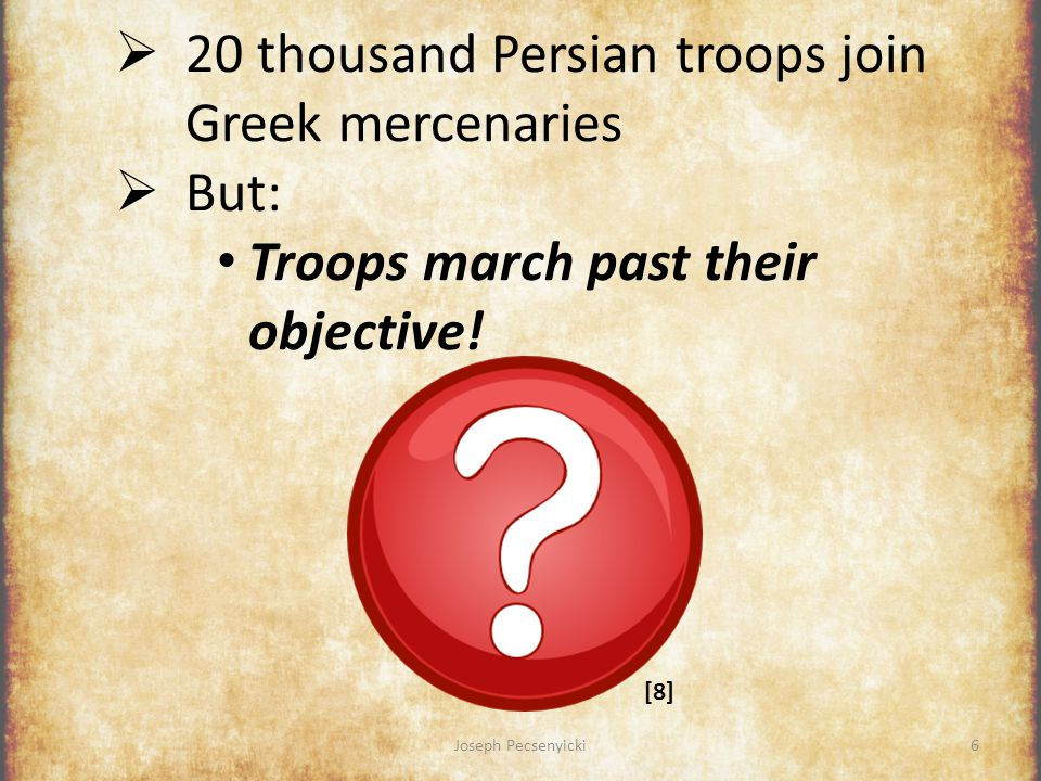 Joseph Pecsenyicki26 Conclusion The Anabasis of Cyrus by Xenophon:  Exciting story  About leadership & human nature  Historically-significant Used as blueprint for invasion of Persian Empire (70 yrs later)...