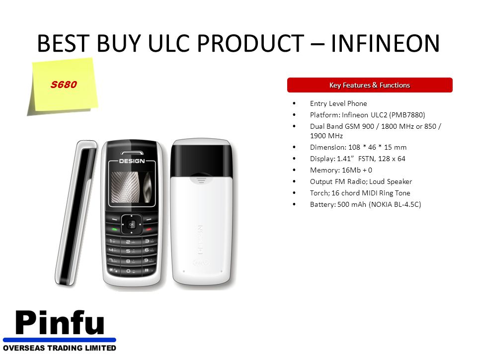 BEST BUY ULC PRODUCT – INFINEON Key Features & Functions Entry Level Phone Platform: Infineon ULC2 (PMB7880) Dual Band GSM 900 / 1800 MHz or 850 / 1900 MHz Dimension: 108 * 46 * 15 mm Display: 1.41 FSTN, 128 x 64 Memory: 16Mb + 0 Output FM Radio; Loud Speaker Torch; 16 chord MIDI Ring Tone Battery: 500 mAh (NOKIA BL-4.5C) S680