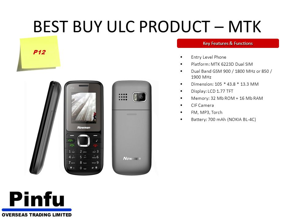 BEST BUY ULC PRODUCT – MTK Key Features & Functions P12 Entry Level Phone Platform: MTK 6223D Dual SIM Dual Band GSM 900 / 1800 MHz or 850 / 1900 MHz Dimension: 105 * 43.8 * 13.3 MM Display: LCD 1.77 TFT Memory: 32 Mb ROM + 16 Mb RAM CIF Camera FM, MP3, Torch Battery: 700 mAh (NOKIA BL-4C)