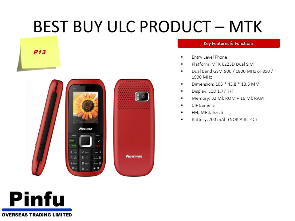 BEST BUY ULC PRODUCT – MTK Key Features & Functions P13 Entry Level Phone Platform: MTK 6223D Dual SIM Dual Band GSM 900 / 1800 MHz or 850 / 1900 MHz Dimension: 105 * 43.8 * 13.3 MM Display: LCD 1.77 TFT Memory: 32 Mb ROM + 16 Mb RAM CIF Camera FM, MP3, Torch Battery: 700 mAh (NOKIA BL-4C)