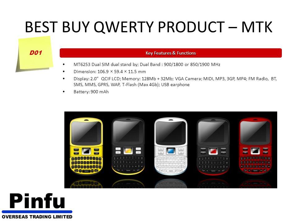 BEST BUY QWERTY PRODUCT – MTK D03 Key Features & Functions MT6253 Dual SIM dual stand by; Dual Band : 900/1800 or 850/1900 MHz Dimension: 107 × 60 × 11.5 mm Display: 2.0 QCIF LCD; Memory: 128Mb + 64Mb; VGA Camera; MIDI, MP3, 3GP, MP4; FM Radio, BT, SMS, MMS, GPRS, WAP, T-Flash (Max 4Gb); USB earphone Battery: 900 mAh