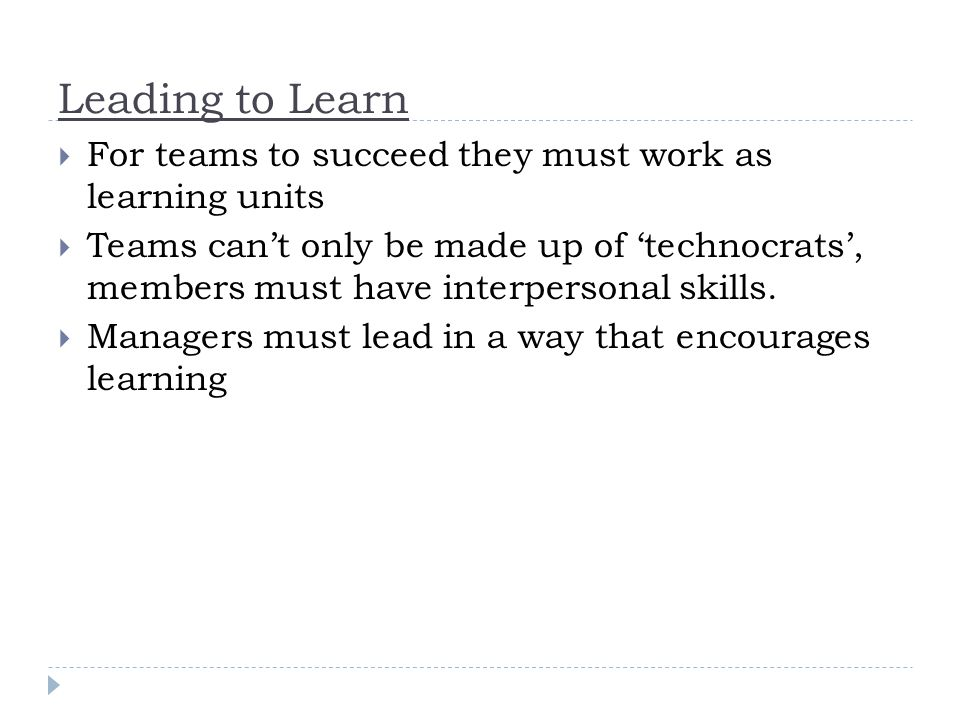 Leading to Learn  For teams to succeed they must work as learning units  Teams can't only be made up of 'technocrats', members must have interpersonal skills.