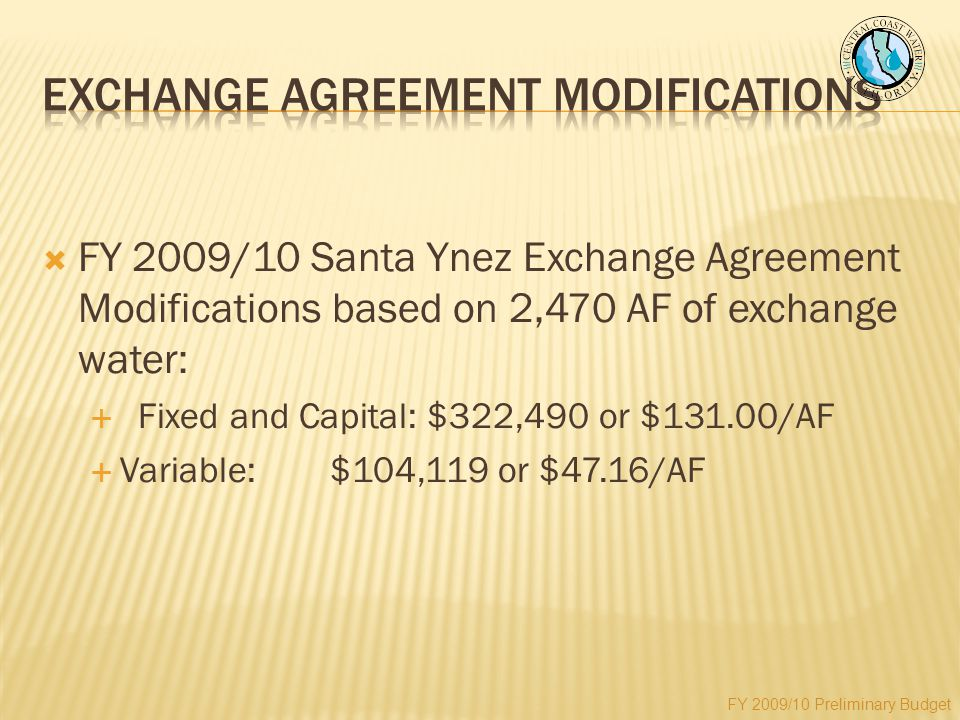  FY 2009/10 Santa Ynez Exchange Agreement Modifications based on 2,470 AF of exchange water:  Fixed and Capital: $322,490 or $131.00/AF  Variable:$104,119 or $47.16/AF FY 2009/10 Preliminary Budget